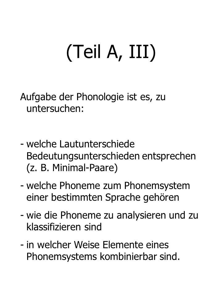 (Teil A, III) Aufgabe der Phonologie ist es, zu untersuchen: -welche Lautunterschiede Bedeutungsunterschieden entsprechen (z. B. Minimal-Paare) -welch