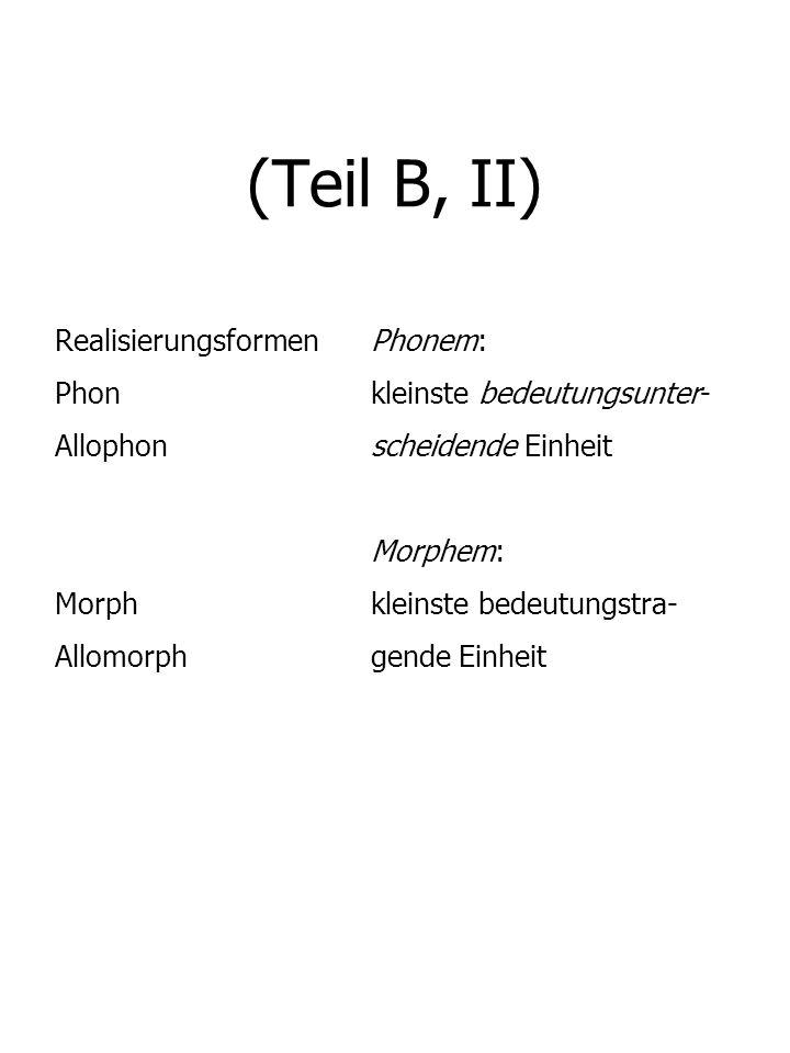 (Teil B, II) RealisierungsformenPhonem: Phonkleinste bedeutungsunter- Allophonscheidende Einheit Morphem: Morphkleinste bedeutungstra- Allomorphgende