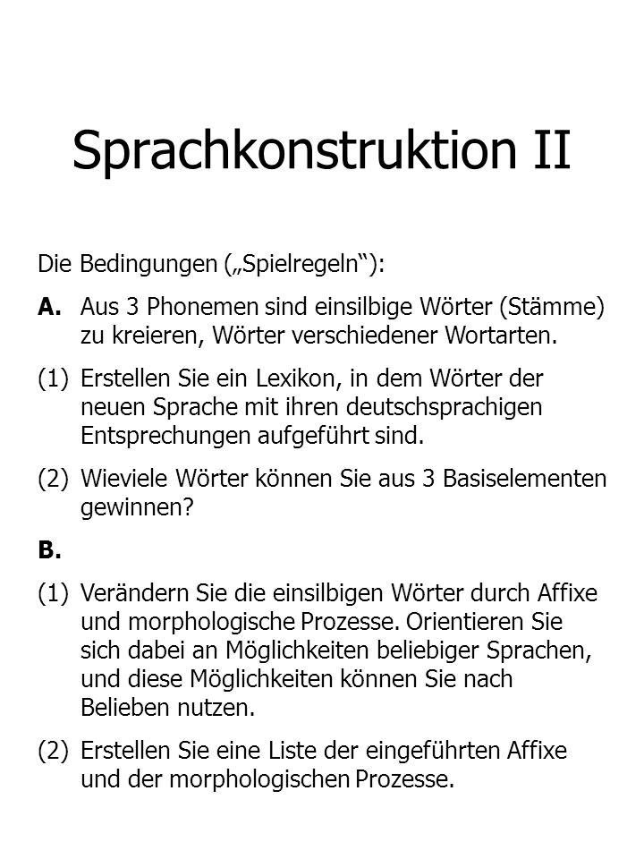 Sprachkonstruktion II Die Bedingungen (Spielregeln): A. Aus 3 Phonemen sind einsilbige Wörter (Stämme) zu kreieren, Wörter verschiedener Wortarten. (1
