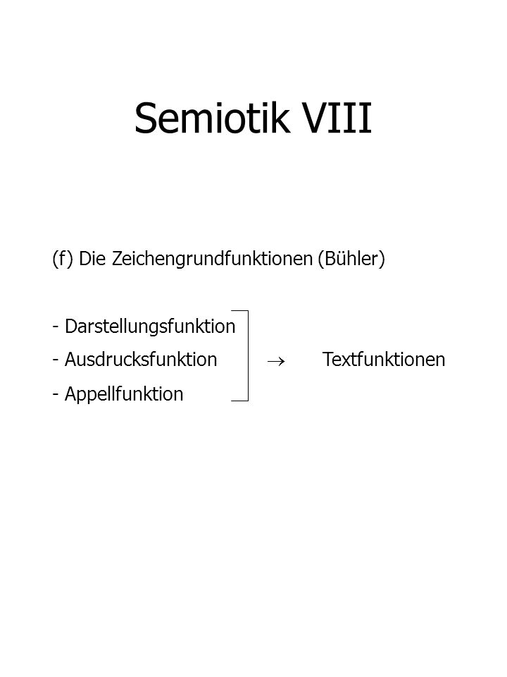 Semiotik VIII (f) Die Zeichengrundfunktionen (Bühler) - Darstellungsfunktion - Ausdrucksfunktion Textfunktionen - Appellfunktion