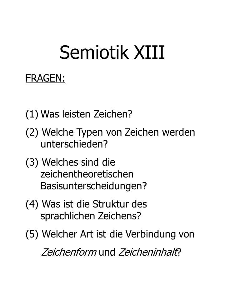 Semiotik XIII FRAGEN: (1)Was leisten Zeichen? (2) Welche Typen von Zeichen werden unterschieden? (3) Welches sind die zeichentheoretischen Basisunters