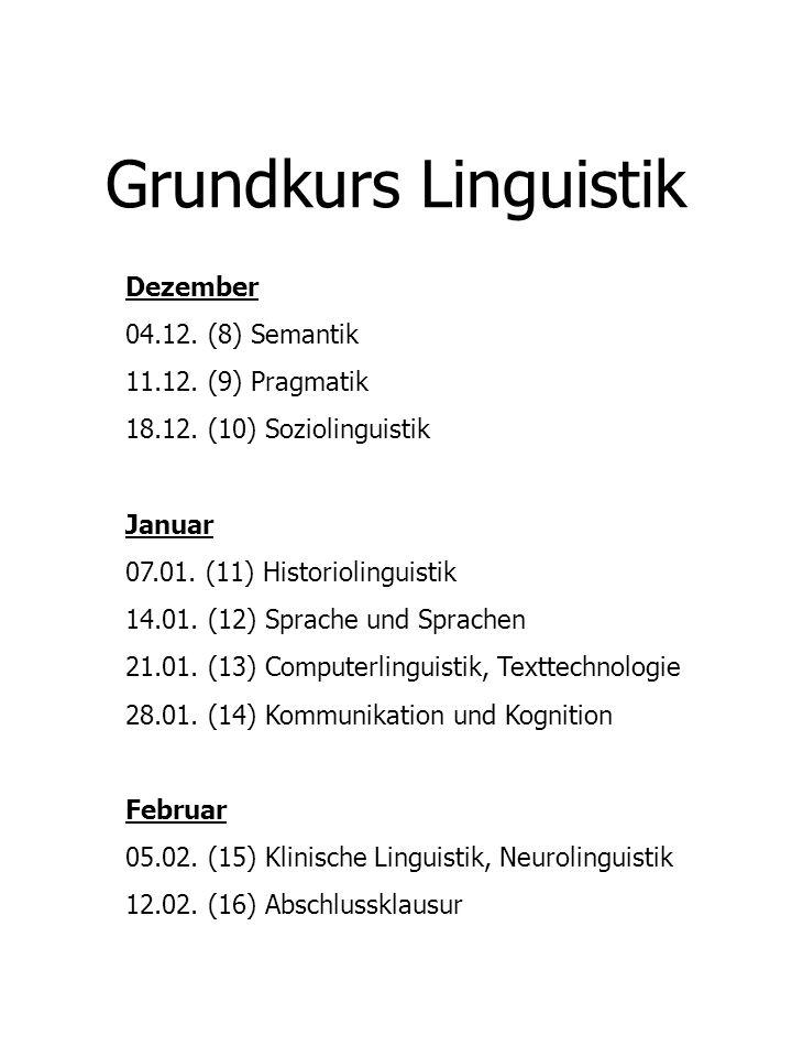 Grundkurs Linguistik Dezember 04.12. (8) Semantik 11.12. (9) Pragmatik 18.12. (10) Soziolinguistik Januar 07.01. (11) Historiolinguistik 14.01. (12) S