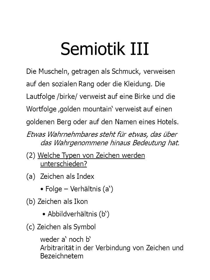 Semiotik IV (d) Non-verbale und verbale Zeichen Gesten und hörbare, sichtbare, tastbare Sprachzeichen (e) Sprachliche Zeichen - ich, du, dort, jetzt indexikalische Wörter - ist (sei, war,...) Est (était, fût,...) Es (esta,...) grammatische Wörter (Zeichensystem) - hineinschwimmen, hinausschwimmen, hinterschwimmen entrer à la nage,...