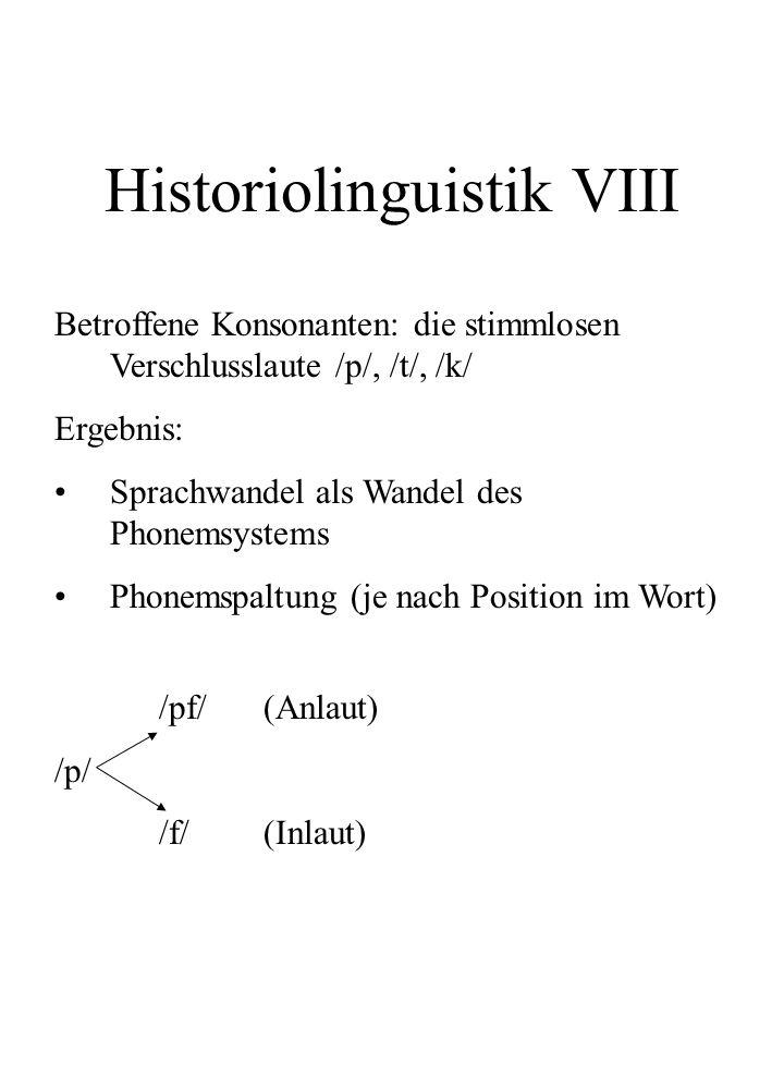 Historiolinguistik VIII Betroffene Konsonanten: die stimmlosen Verschlusslaute /p/, /t/, /k/ Ergebnis: Sprachwandel als Wandel des Phonemsystems Phone