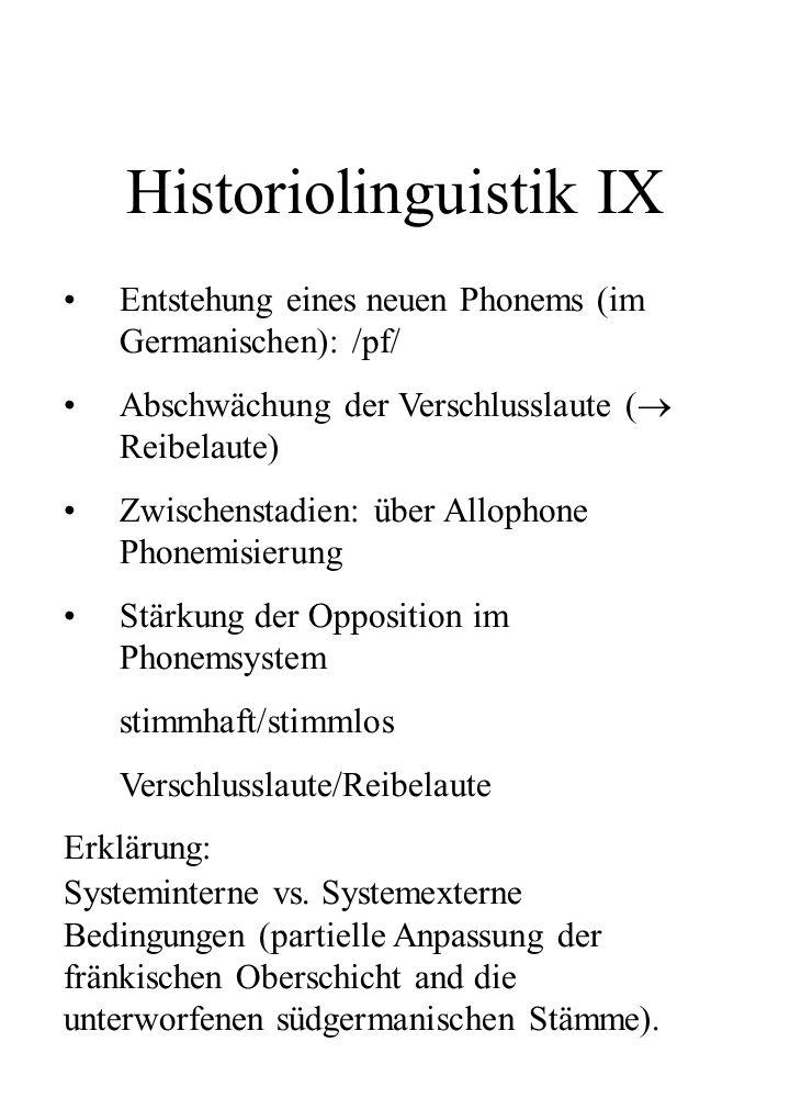 Historiolinguistik IX Entstehung eines neuen Phonems (im Germanischen): /pf/ Abschwächung der Verschlusslaute ( Reibelaute) Zwischenstadien: über Allo