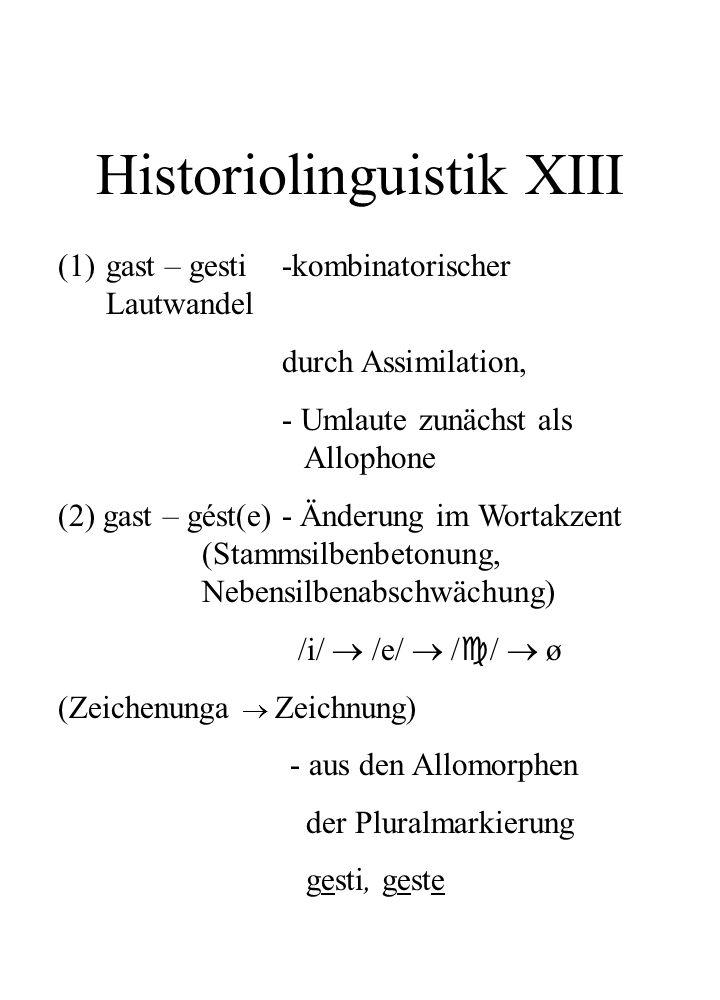 Historiolinguistik XIII (1)gast – gesti -kombinatorischer Lautwandel durch Assimilation, - Umlaute zunächst als Allophone (2) gast – gést(e) - Änderun