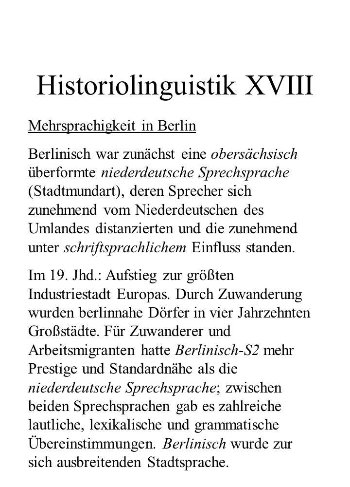 Historiolinguistik XVIII Mehrsprachigkeit in Berlin Berlinisch war zunächst eine obersächsisch überformte niederdeutsche Sprechsprache (Stadtmundart),