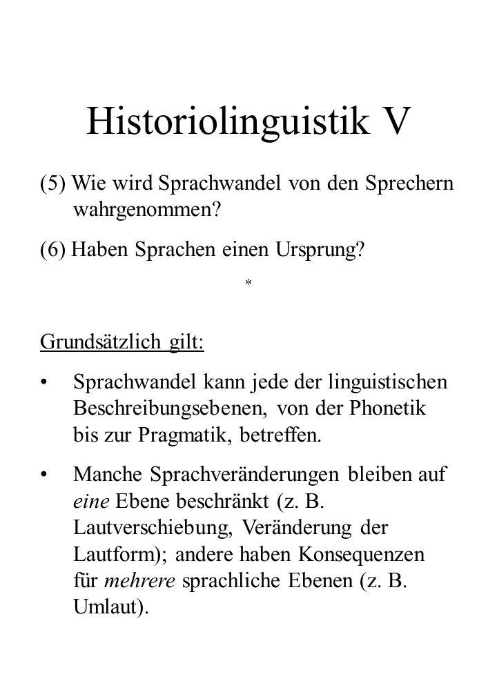 Historiolinguistik V (5) Wie wird Sprachwandel von den Sprechern wahrgenommen? (6) Haben Sprachen einen Ursprung? * Grundsätzlich gilt: Sprachwandel k