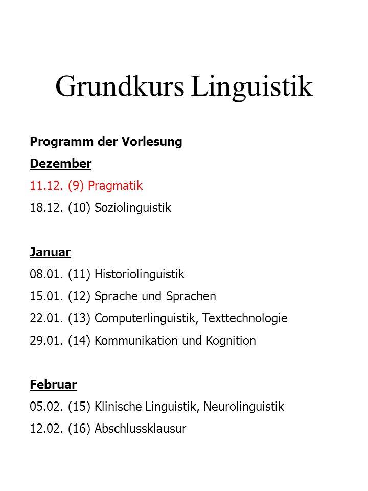 Grundkurs Linguistik Programm der Vorlesung Dezember 11.12. (9) Pragmatik 18.12. (10) Soziolinguistik Januar 08.01. (11) Historiolinguistik 15.01. (12