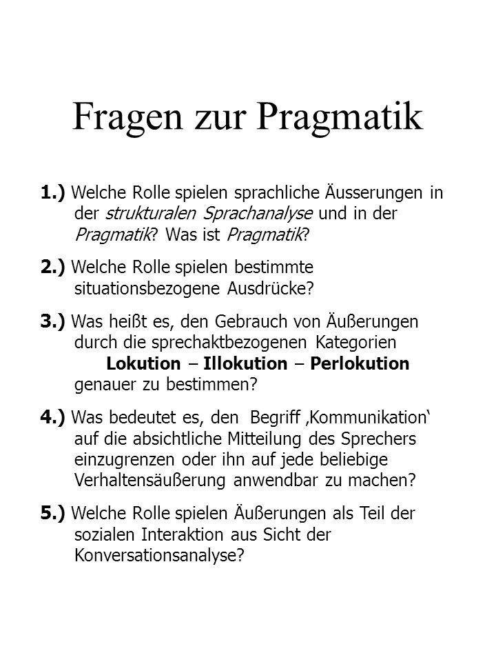 Fragen zur Pragmatik 1.) Welche Rolle spielen sprachliche Äusserungen in der strukturalen Sprachanalyse und in der Pragmatik? Was ist Pragmatik? 2.) W