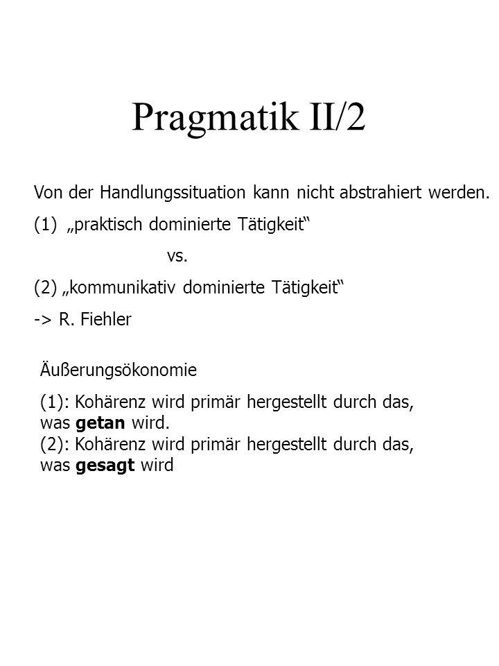Pragmatik II/2 Von der Handlungssituation kann nicht abstrahiert werden. (1)praktisch dominierte Tätigkeit vs. (2) kommunikativ dominierte Tätigkeit -