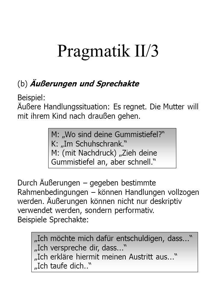 Pragmatik II/3 (b) Äußerungen und Sprechakte Beispiel: Äußere Handlungssituation: Es regnet. Die Mutter will mit ihrem Kind nach draußen gehen. M: Wo