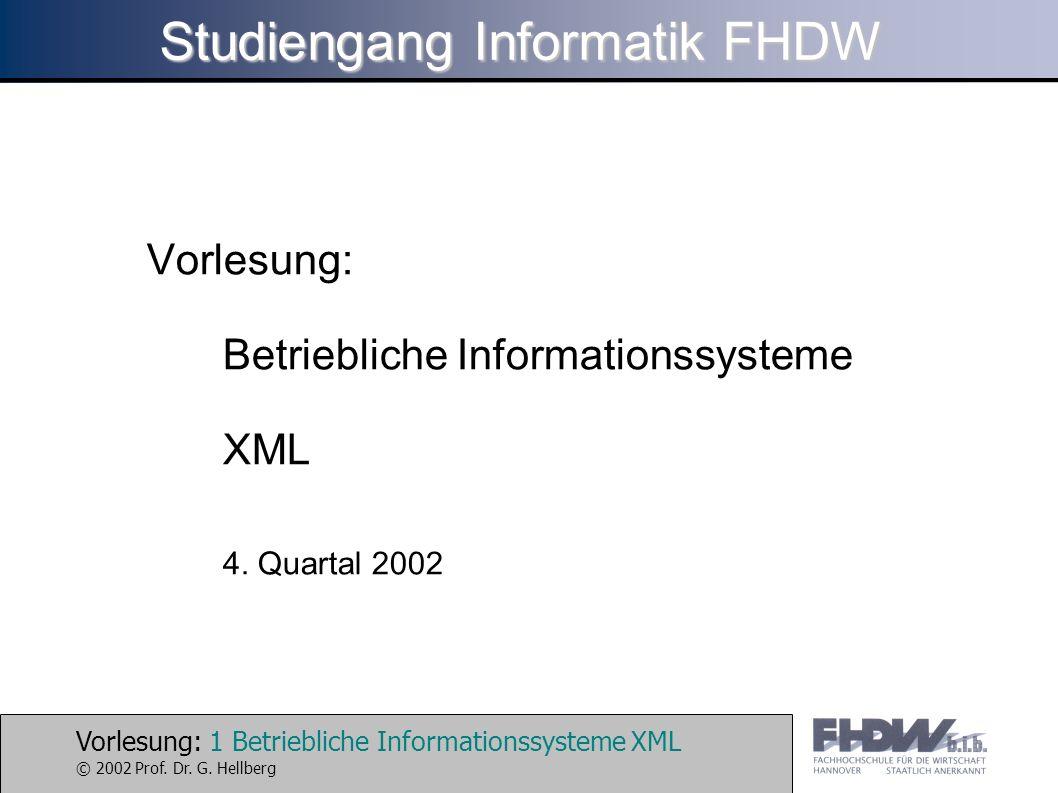 Vorlesung: 1 Betriebliche Informationssysteme XML © 2002 Prof. Dr. G. Hellberg Studiengang Informatik FHDW Vorlesung: Betriebliche Informationssysteme