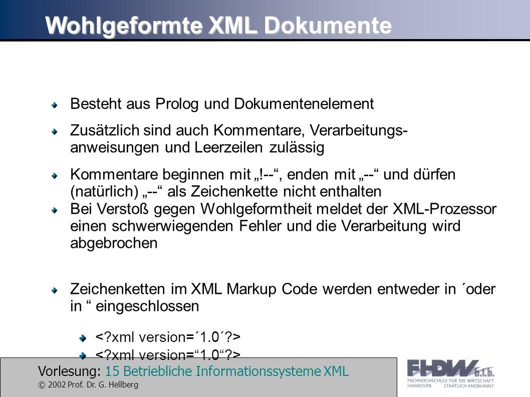 Vorlesung: 15 Betriebliche Informationssysteme XML © 2002 Prof. Dr. G. Hellberg Wohlgeformte XML Dokumente Besteht aus Prolog und Dokumentenelement Zu