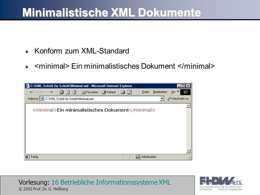 Vorlesung: 16 Betriebliche Informationssysteme XML © 2002 Prof. Dr. G. Hellberg Minimalistische XML Dokumente Konform zum XML-Standard Ein minimalisti