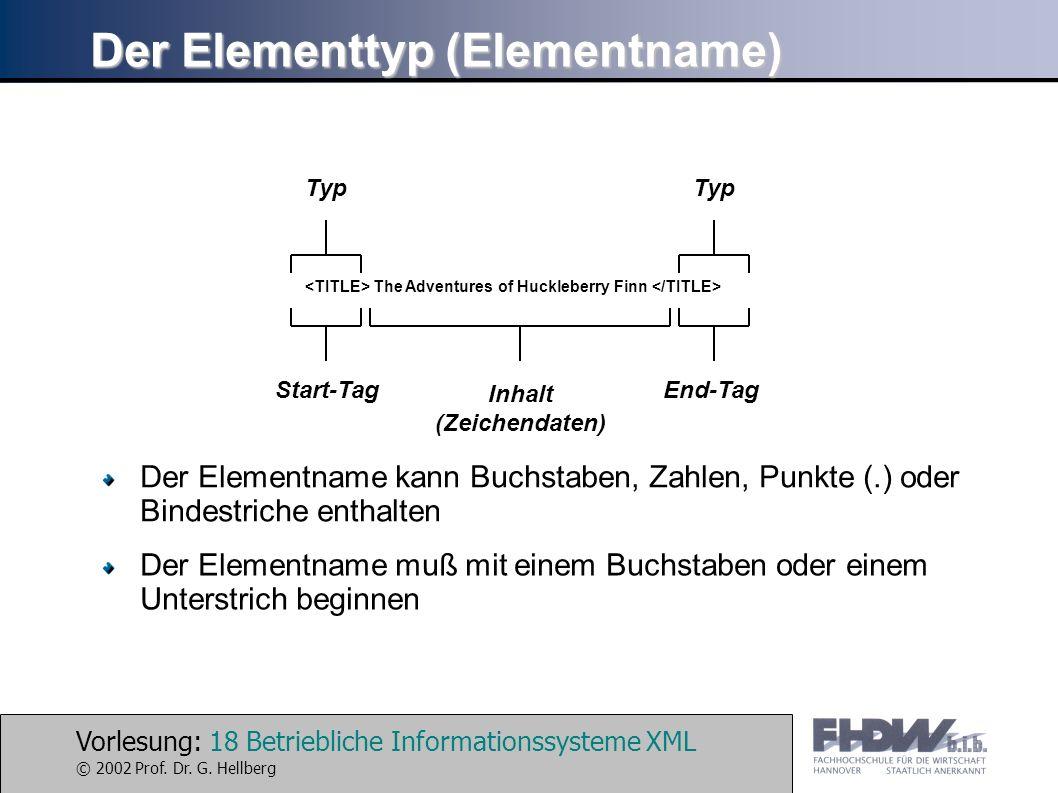 Vorlesung: 18 Betriebliche Informationssysteme XML © 2002 Prof. Dr. G. Hellberg Der Elementtyp (Elementname) The Adventures of Huckleberry Finn Inhalt