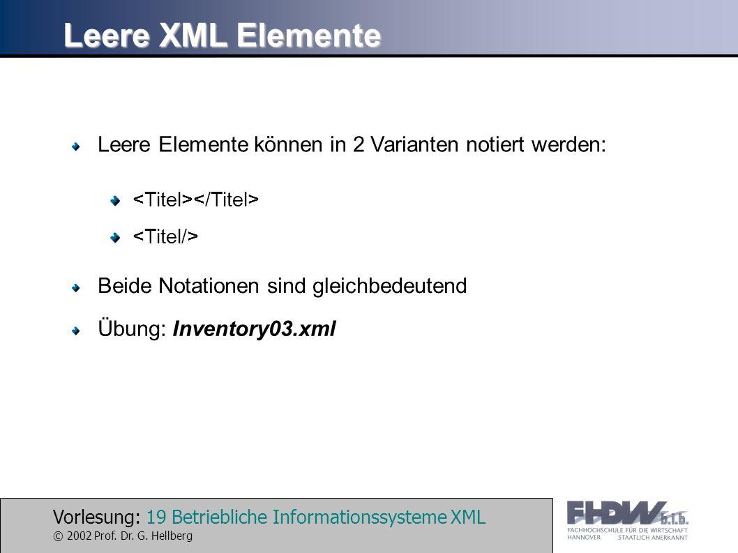 Vorlesung: 19 Betriebliche Informationssysteme XML © 2002 Prof. Dr. G. Hellberg Leere XML Elemente Leere Elemente können in 2 Varianten notiert werden