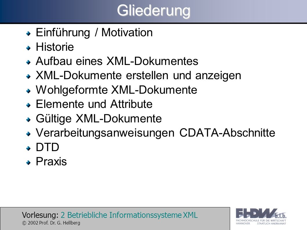 Vorlesung: 2 Betriebliche Informationssysteme XML © 2002 Prof. Dr. G. HellbergGliederung Einführung / Motivation Historie Aufbau eines XML-Dokumentes