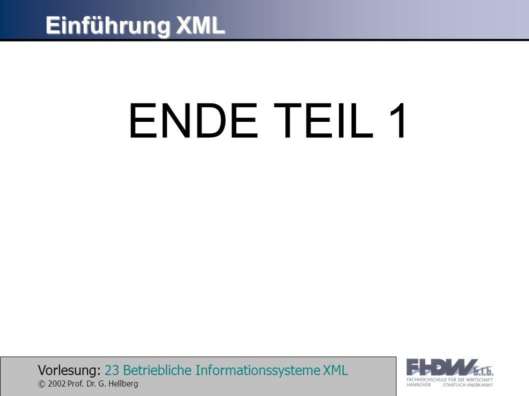 Vorlesung: 23 Betriebliche Informationssysteme XML © 2002 Prof. Dr. G. Hellberg Einführung XML ENDE TEIL 1