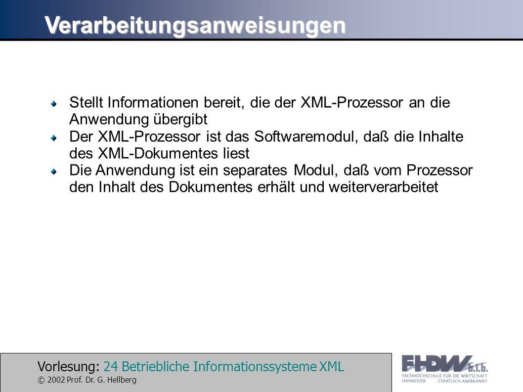 Vorlesung: 24 Betriebliche Informationssysteme XML © 2002 Prof. Dr. G. Hellberg Verarbeitungsanweisungen Stellt Informationen bereit, die der XML-Proz