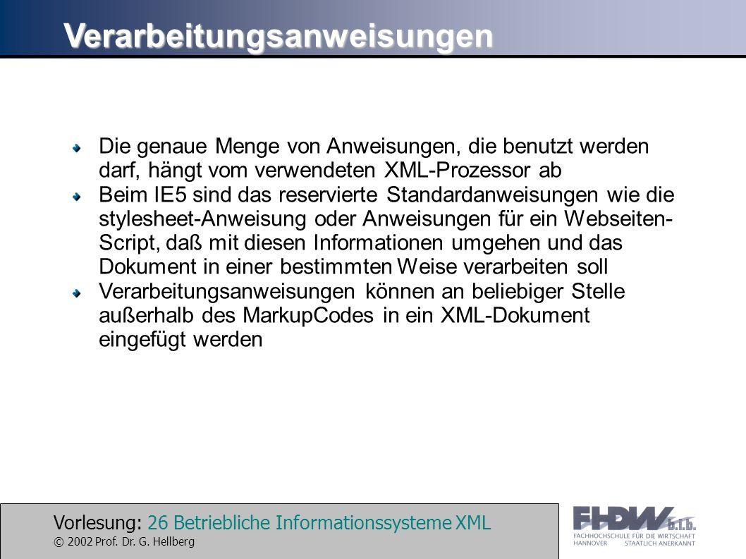 Vorlesung: 26 Betriebliche Informationssysteme XML © 2002 Prof. Dr. G. Hellberg Verarbeitungsanweisungen Die genaue Menge von Anweisungen, die benutzt