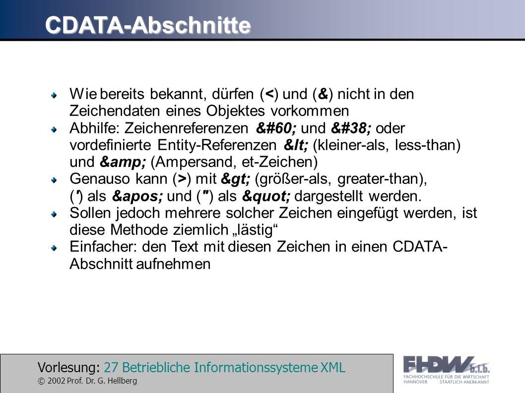 Vorlesung: 27 Betriebliche Informationssysteme XML © 2002 Prof. Dr. G. Hellberg CDATA-Abschnitte Wie bereits bekannt, dürfen (<) und (&) nicht in den