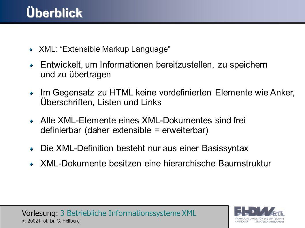 Vorlesung: 3 Betriebliche Informationssysteme XML © 2002 Prof. Dr. G. Hellberg Überblick XML: Extensible Markup Language Entwickelt, um Informationen