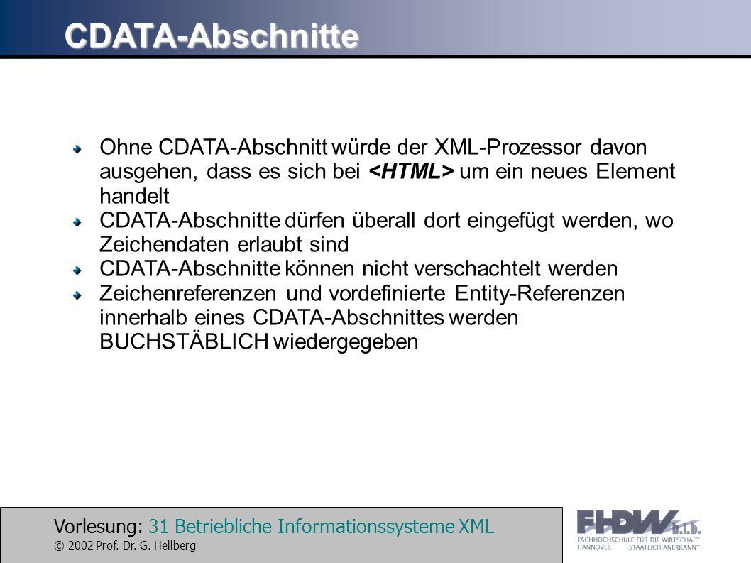 Vorlesung: 31 Betriebliche Informationssysteme XML © 2002 Prof. Dr. G. Hellberg CDATA-Abschnitte Ohne CDATA-Abschnitt würde der XML-Prozessor davon au