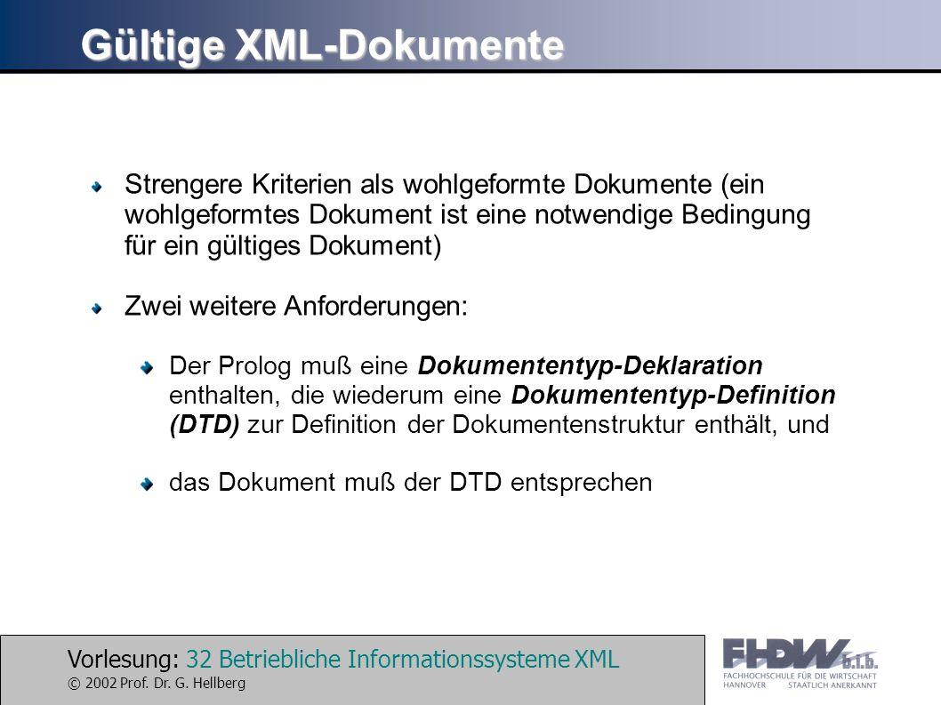 Vorlesung: 32 Betriebliche Informationssysteme XML © 2002 Prof. Dr. G. Hellberg Gültige XML-Dokumente Strengere Kriterien als wohlgeformte Dokumente (