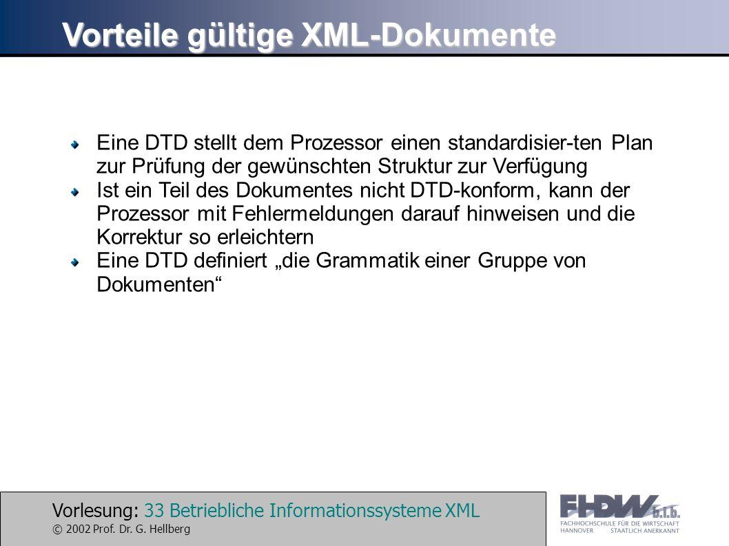 Vorlesung: 33 Betriebliche Informationssysteme XML © 2002 Prof. Dr. G. Hellberg Vorteile gültige XML-Dokumente Eine DTD stellt dem Prozessor einen sta