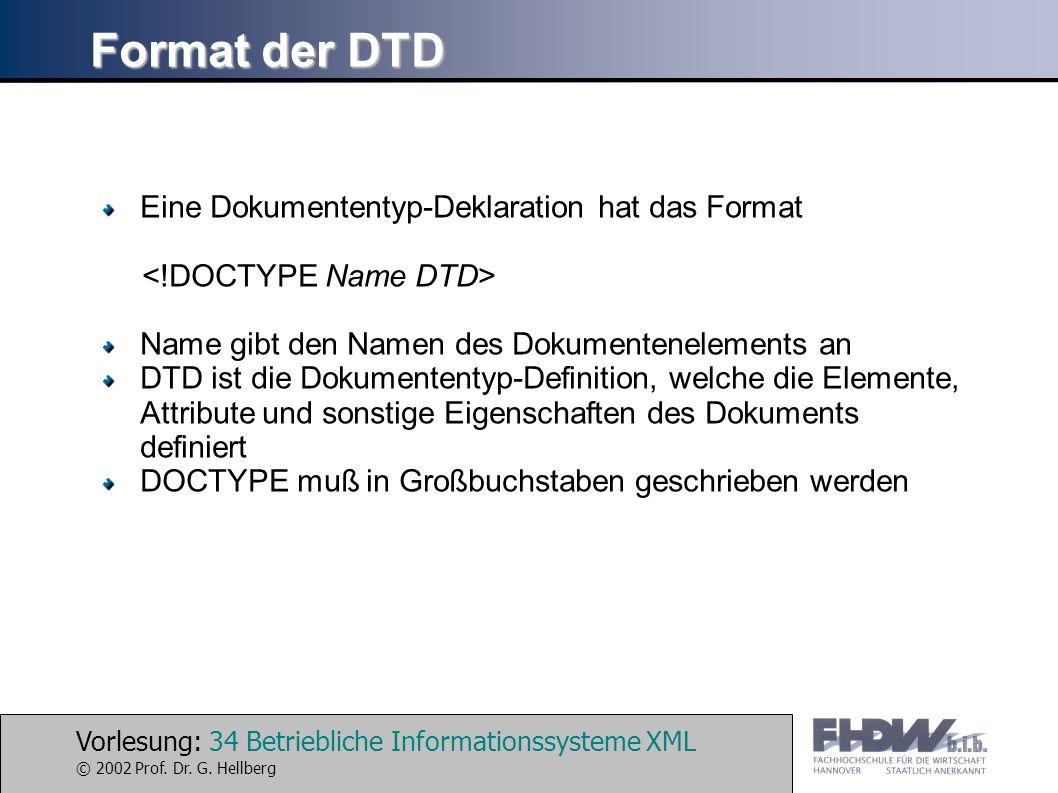 Vorlesung: 34 Betriebliche Informationssysteme XML © 2002 Prof. Dr. G. Hellberg Format der DTD Eine Dokumententyp-Deklaration hat das Format Name gibt