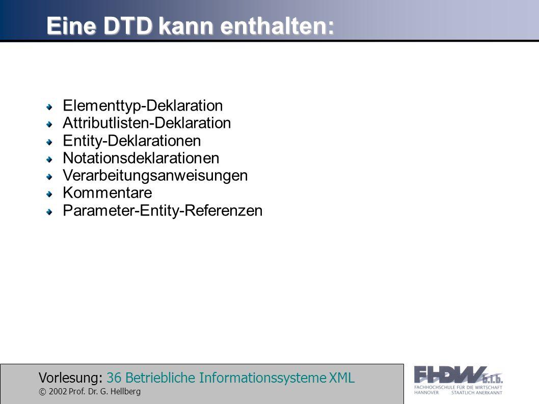 Vorlesung: 36 Betriebliche Informationssysteme XML © 2002 Prof. Dr. G. Hellberg Eine DTD kann enthalten: Elementtyp-Deklaration Attributlisten-Deklara