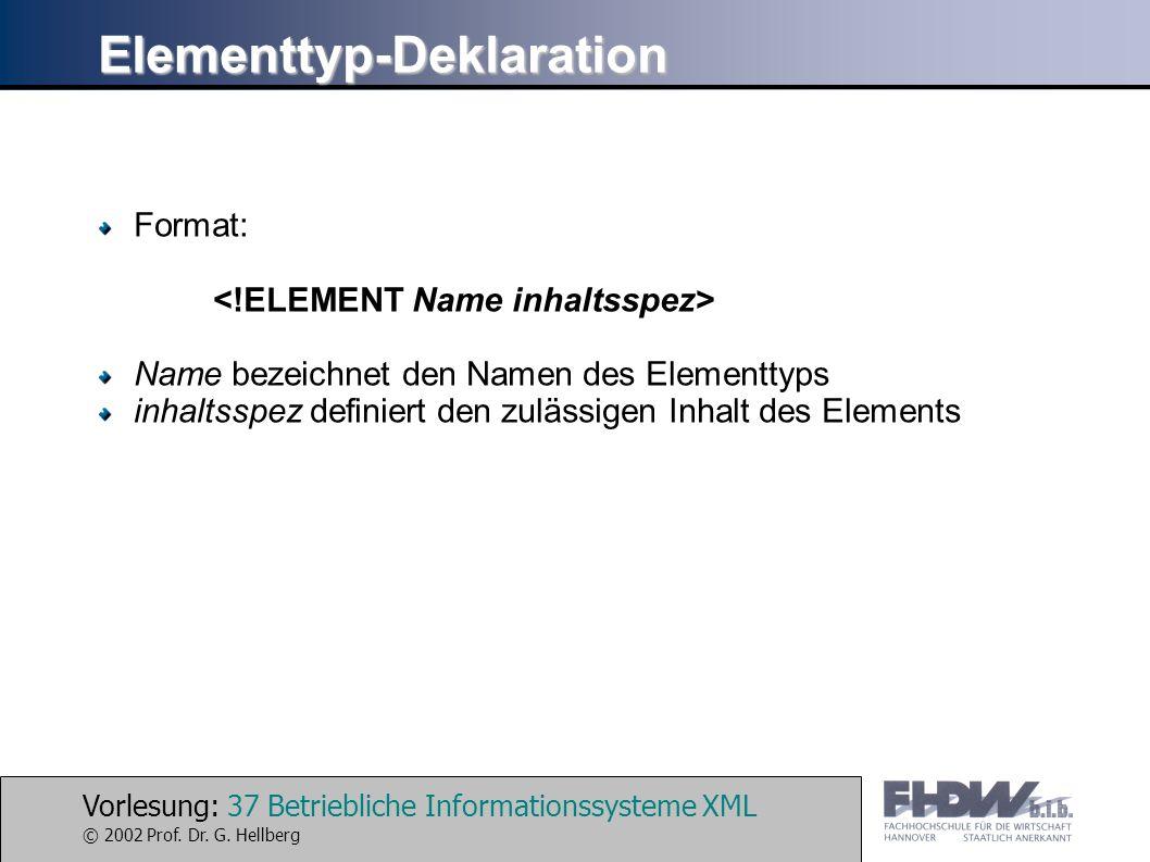 Vorlesung: 37 Betriebliche Informationssysteme XML © 2002 Prof. Dr. G. Hellberg Elementtyp-Deklaration Format: Name bezeichnet den Namen des Elementty