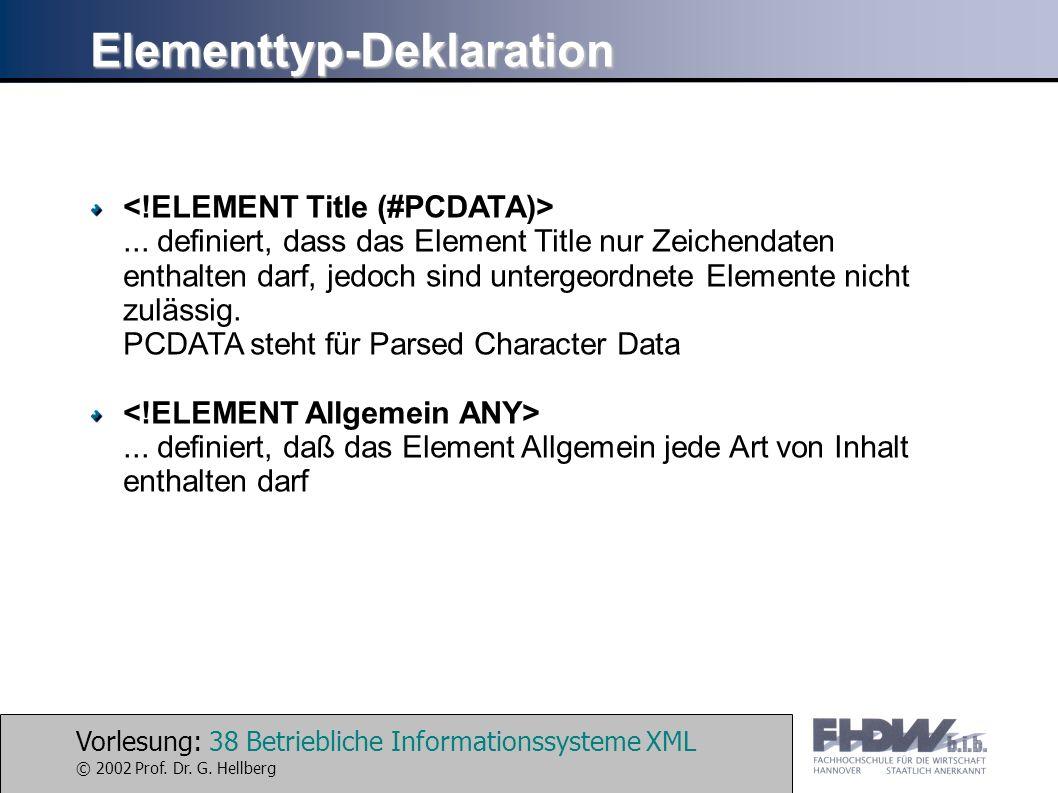 Vorlesung: 38 Betriebliche Informationssysteme XML © 2002 Prof. Dr. G. Hellberg Elementtyp-Deklaration... definiert, dass das Element Title nur Zeiche