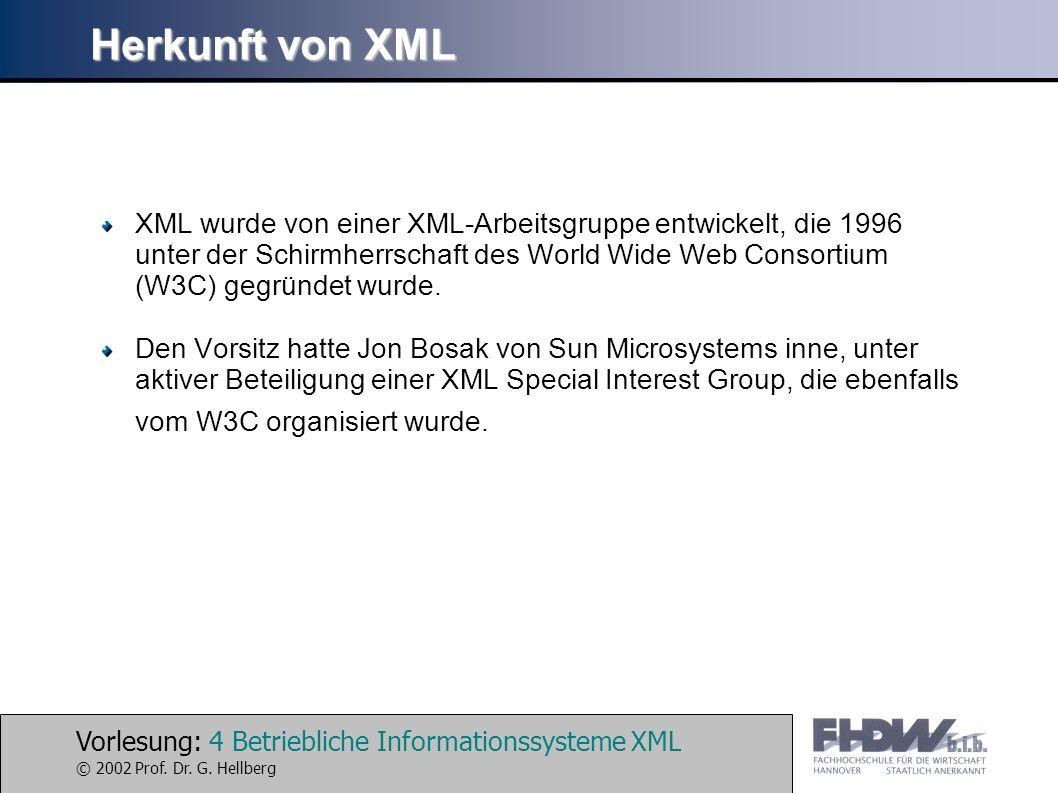 Vorlesung: 4 Betriebliche Informationssysteme XML © 2002 Prof. Dr. G. Hellberg Herkunft von XML XML wurde von einer XML-Arbeitsgruppe entwickelt, die