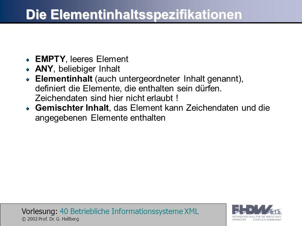 Vorlesung: 40 Betriebliche Informationssysteme XML © 2002 Prof. Dr. G. Hellberg Die Elementinhaltsspezifikationen EMPTY, leeres Element ANY, beliebige