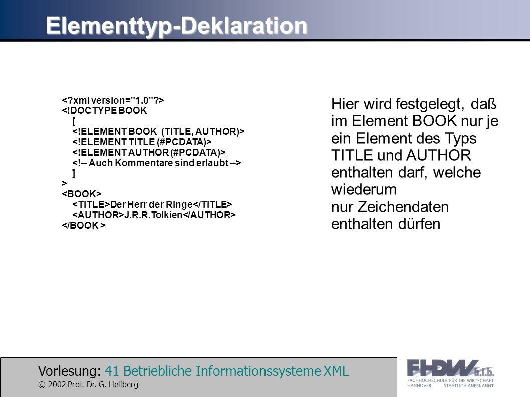 Vorlesung: 41 Betriebliche Informationssysteme XML © 2002 Prof. Dr. G. Hellberg Elementtyp-Deklaration <!DOCTYPE BOOK [ ] > Der Herr der Ringe J.R.R.T