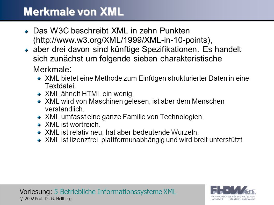 Vorlesung: 5 Betriebliche Informationssysteme XML © 2002 Prof. Dr. G. Hellberg Merkmale von XML Das W3C beschreibt XML in zehn Punkten (http://www.w3.