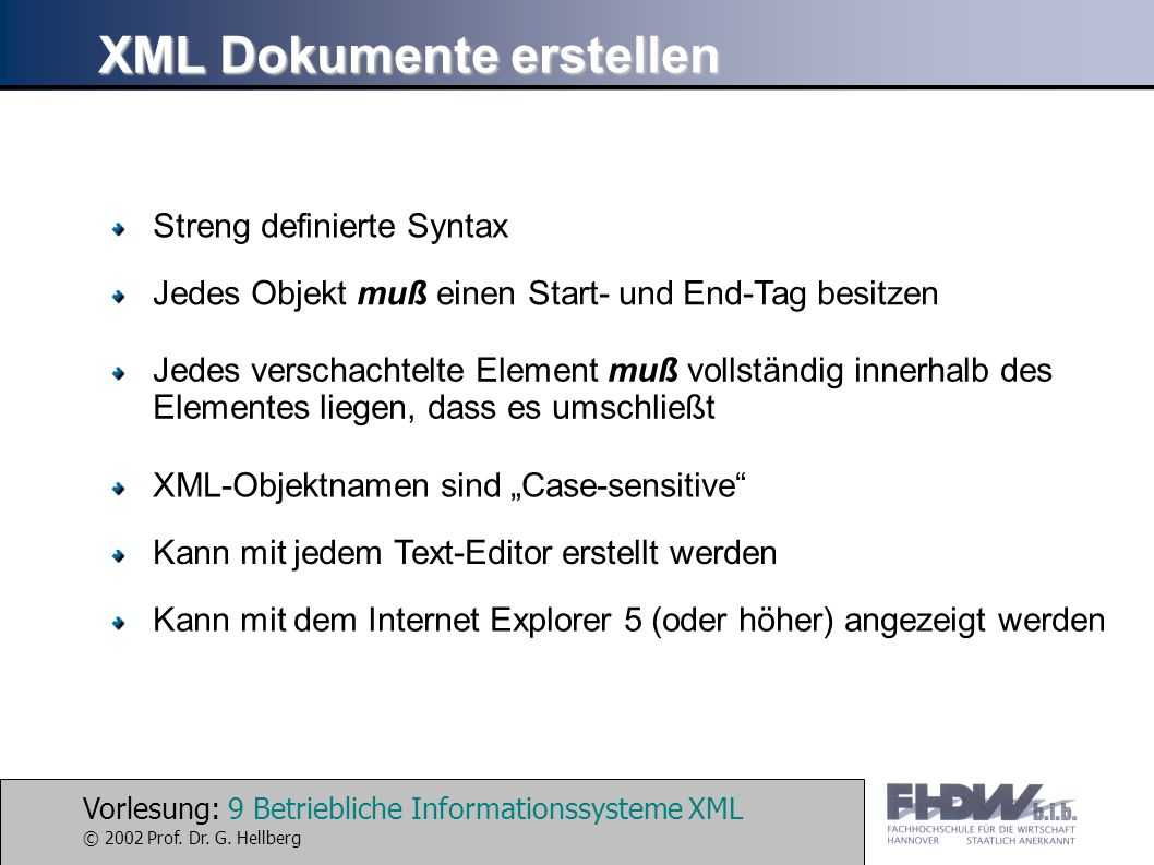 Vorlesung: 9 Betriebliche Informationssysteme XML © 2002 Prof. Dr. G. Hellberg XML Dokumente erstellen Streng definierte Syntax Jedes Objekt muß einen