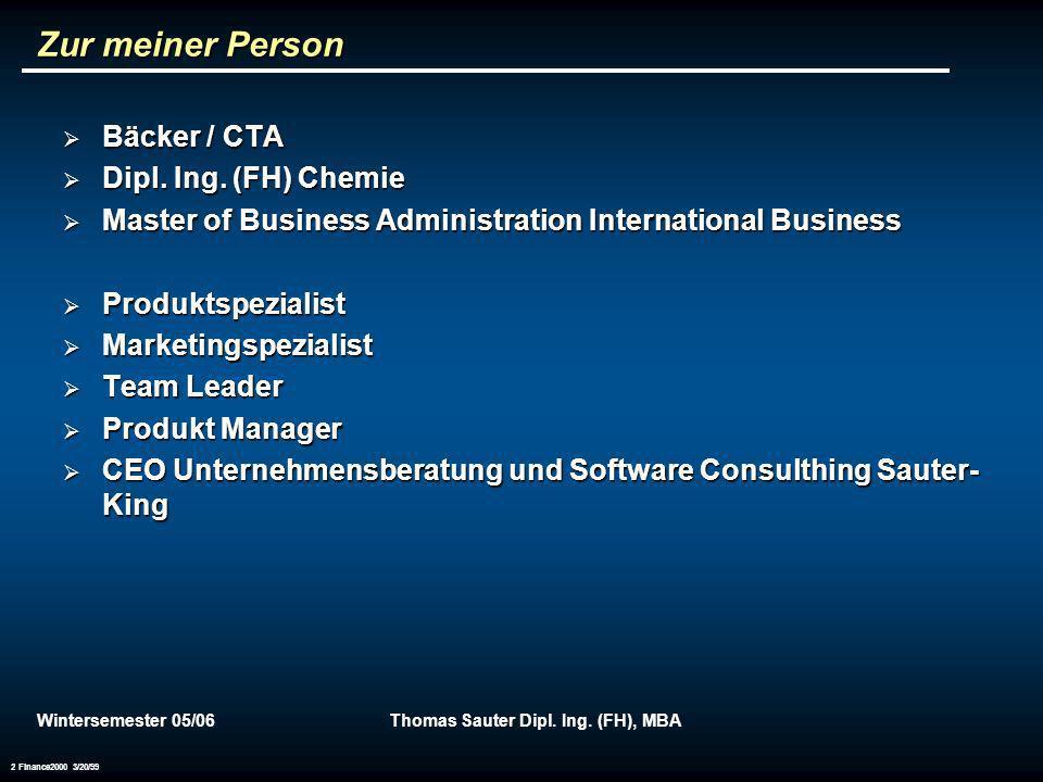 Wintersemester 05/06Thomas Sauter Dipl. Ing. (FH), MBA 2 Finance2000 3/20/99 Zur meiner Person Bäcker / CTA Bäcker / CTA Dipl. Ing. (FH) Chemie Dipl.