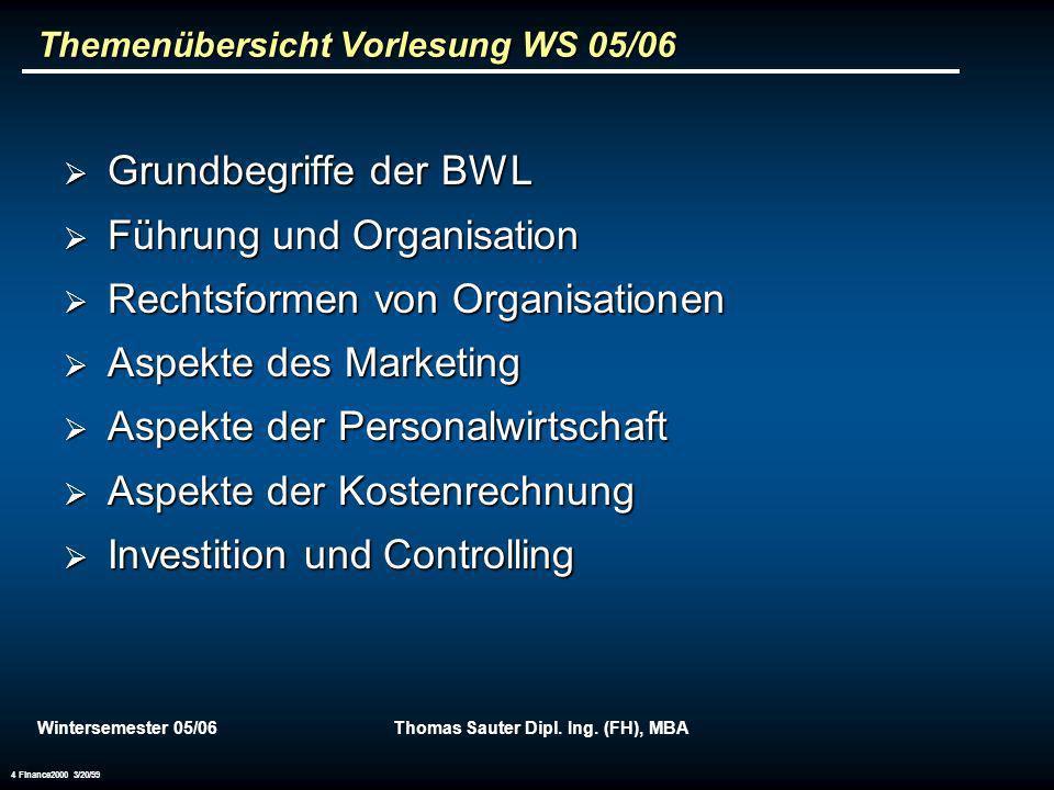 Wintersemester 05/06Thomas Sauter Dipl. Ing. (FH), MBA 4 Finance2000 3/20/99 Themenübersicht Vorlesung WS 05/06 Grundbegriffe der BWL Grundbegriffe de