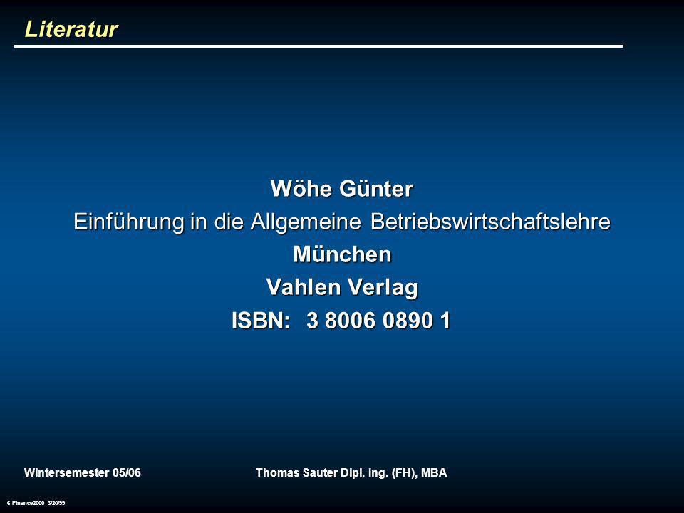 Wintersemester 05/06Thomas Sauter Dipl. Ing. (FH), MBA 6 Finance2000 3/20/99 Literatur Wöhe Günter Einführung in die Allgemeine Betriebswirtschaftsleh