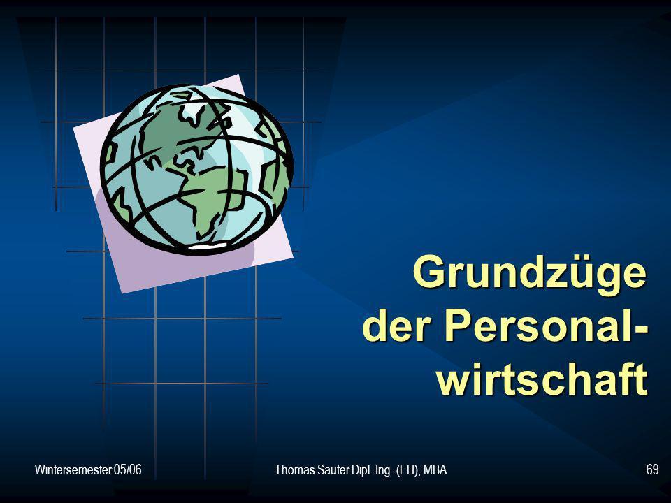 Wintersemester 05/06Thomas Sauter Dipl. Ing. (FH), MBA69 Grundzüge der Personal- wirtschaft