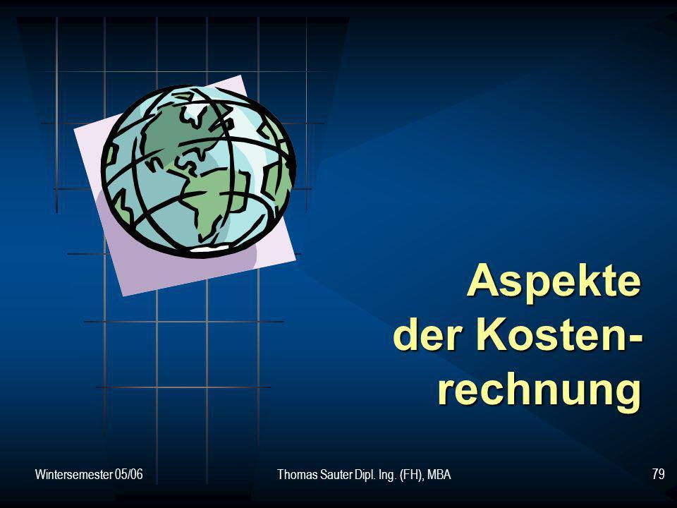 Wintersemester 05/06Thomas Sauter Dipl. Ing. (FH), MBA79 Aspekte der Kosten- rechnung