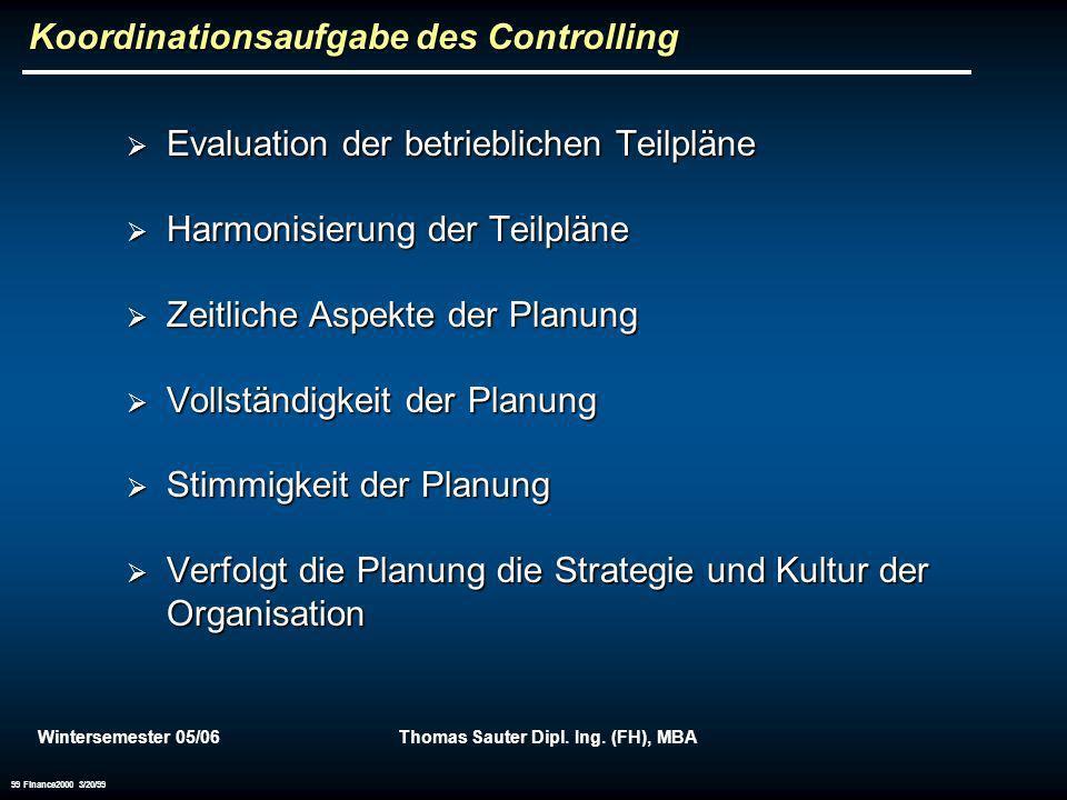 Wintersemester 05/06Thomas Sauter Dipl. Ing. (FH), MBA 99 Finance2000 3/20/99 Koordinationsaufgabe des Controlling Evaluation der betrieblichen Teilpl