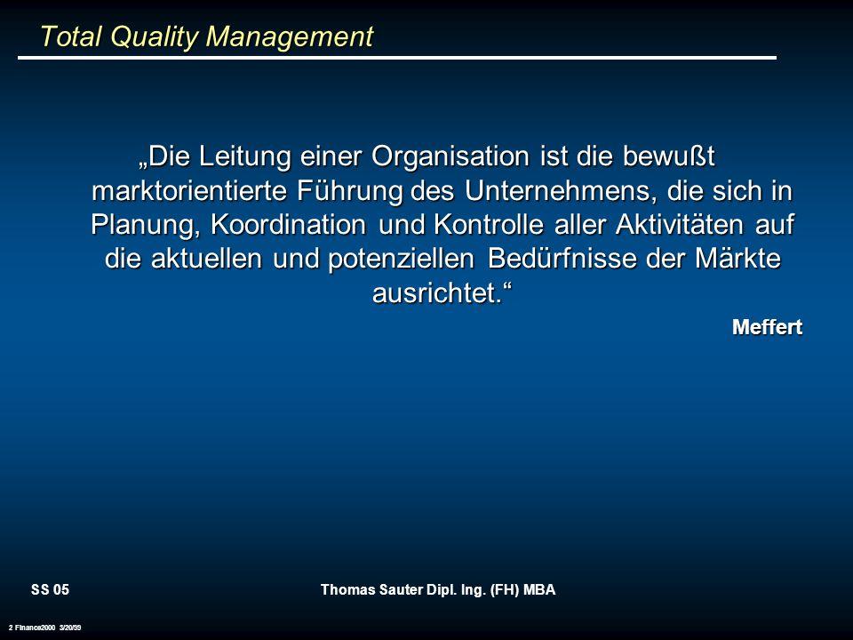 SS 05Thomas Sauter Dipl. Ing. (FH) MBA 2 Finance2000 3/20/99 Total Quality Management Total Quality Management Die Leitung einer Organisation ist die