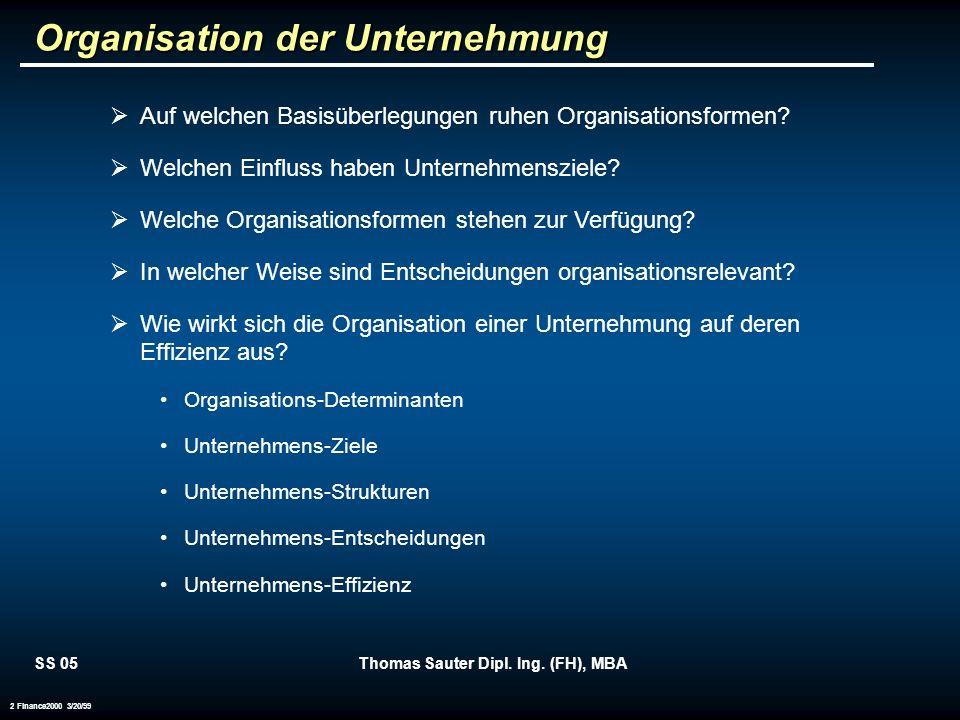 SS 05Thomas Sauter Dipl. Ing. (FH), MBA 2 Finance2000 3/20/99 Organisation der Unternehmung Auf welchen Basisüberlegungen ruhen Organisationsformen? W