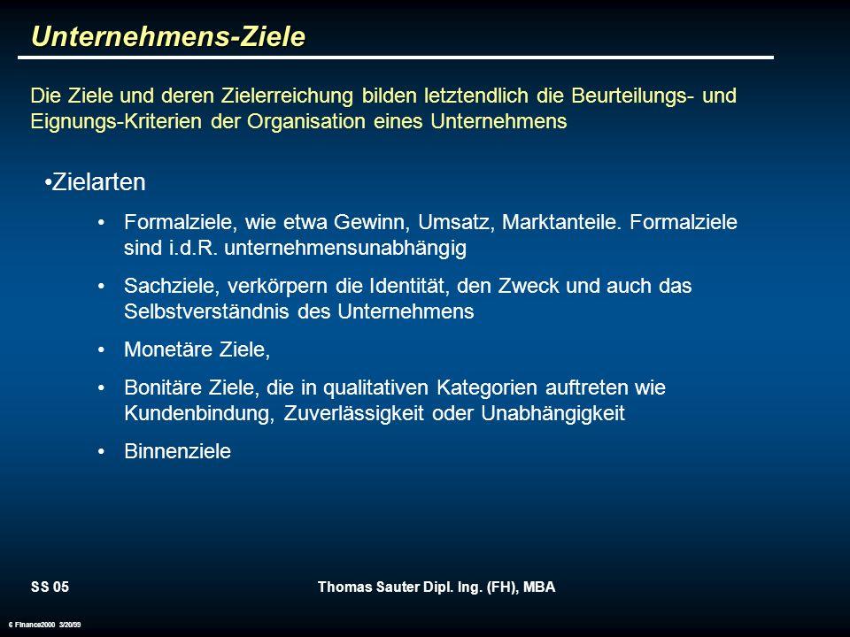SS 05Thomas Sauter Dipl. Ing. (FH), MBA 6 Finance2000 3/20/99Unternehmens-Ziele Die Ziele und deren Zielerreichung bilden letztendlich die Beurteilung