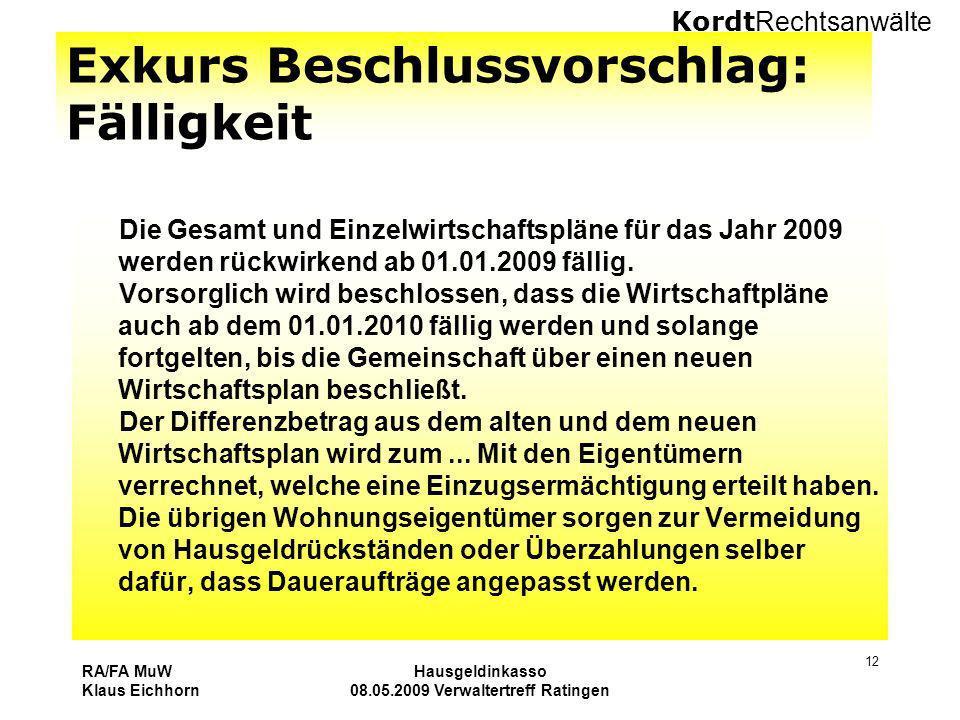 Kordt Rechtsanwälte RA/FA MuW Klaus Eichhorn Hausgeldinkasso 08.05.2009 Verwaltertreff Ratingen 12 Exkurs Beschlussvorschlag: Fälligkeit Die Gesamt un