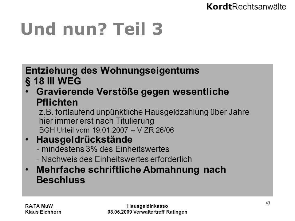 Kordt Rechtsanwälte RA/FA MuW Klaus Eichhorn Hausgeldinkasso 08.05.2009 Verwaltertreff Ratingen 43 Und nun? Teil 3 Entziehung des Wohnungseigentums §